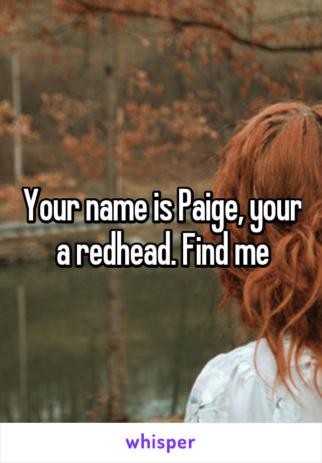Your name is Paige, your a redhead. Find me