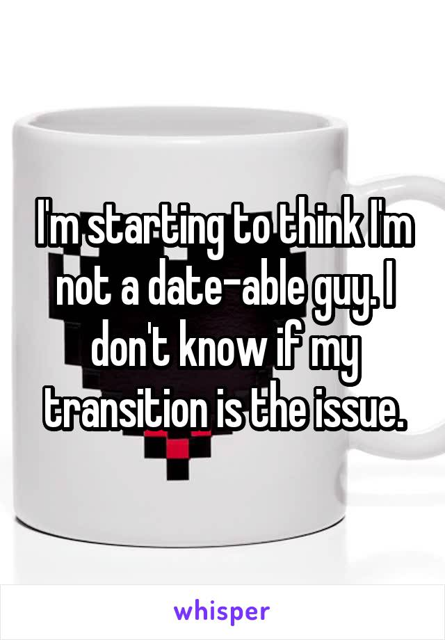 I'm starting to think I'm not a date-able guy. I don't know if my transition is the issue.