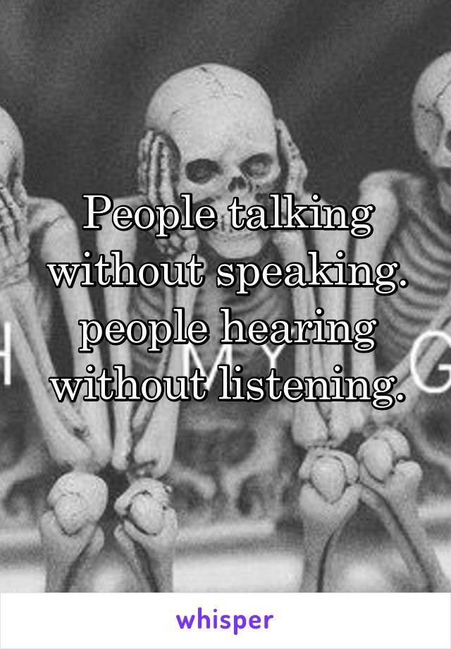 People talking without speaking. people hearing without listening.