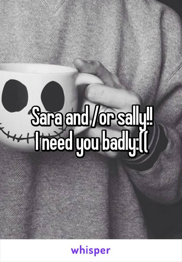 Sara and /or sally!! I need you badly:((