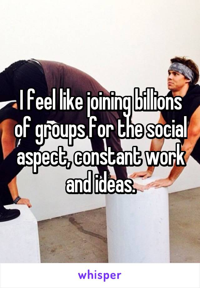 I feel like joining billions of groups for the social aspect, constant work and ideas.