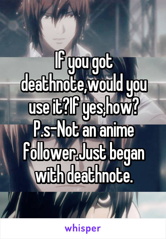 If you got deathnote,would you use it?If yes,how? P.s-Not an anime follower.Just began with deathnote.