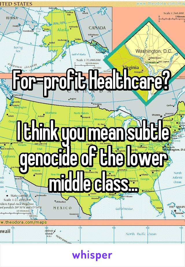 For-profit Healthcare?   I think you mean subtle genocide of the lower middle class...