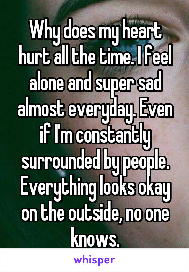 Why does my heart hurt all the time. I feel alone and super sad almost everyday. Even if I'm constantly surrounded by people. Everything looks okay on the outside, no one knows.