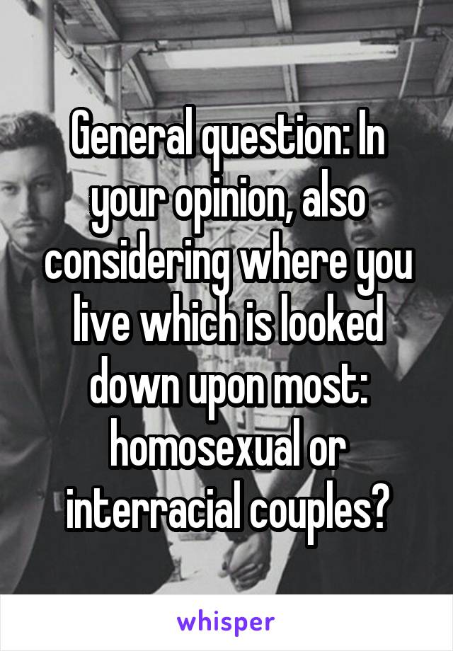 General question: In your opinion, also considering where you live which is looked down upon most: homosexual or interracial couples?