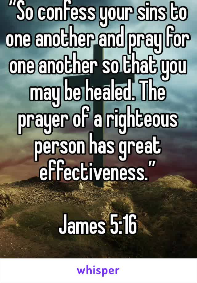 """So confess your sins to one another and pray for one another so that you may be healed. The prayer of a righteous person has great effectiveness.""   James 5:16"
