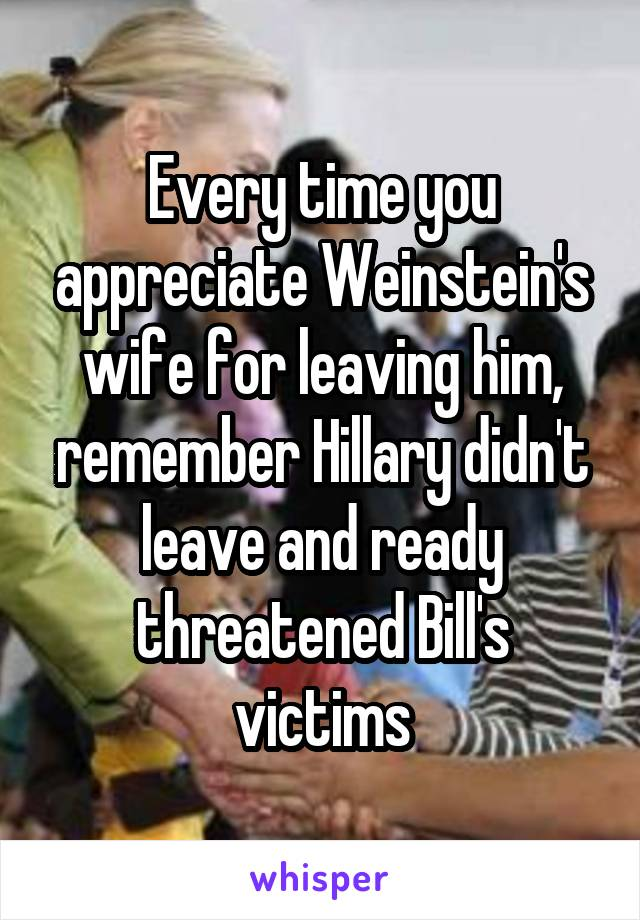 Every time you appreciate Weinstein's wife for leaving him, remember Hillary didn't leave and ready threatened Bill's victims