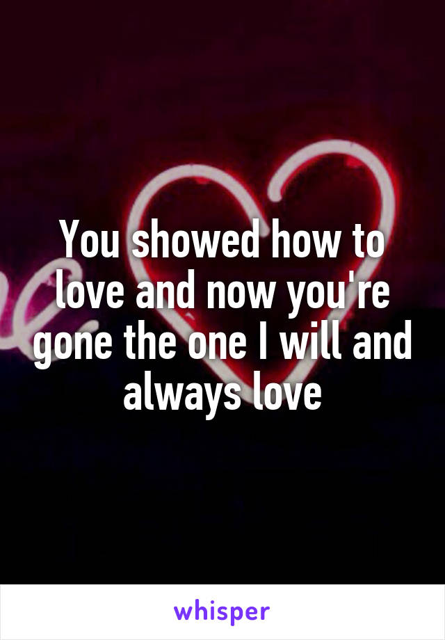 You showed how to love and now you're gone the one I will and always love