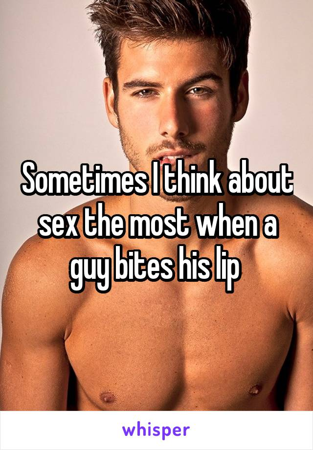Sometimes I think about sex the most when a guy bites his lip