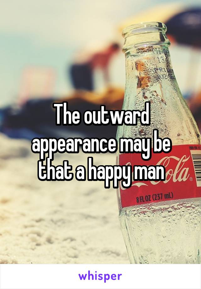 The outward appearance may be that a happy man