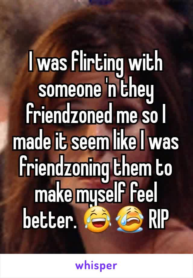 I was flirting with someone 'n they friendzoned me so I made it seem like I was friendzoning them to make myself feel better. 😂😭 RIP