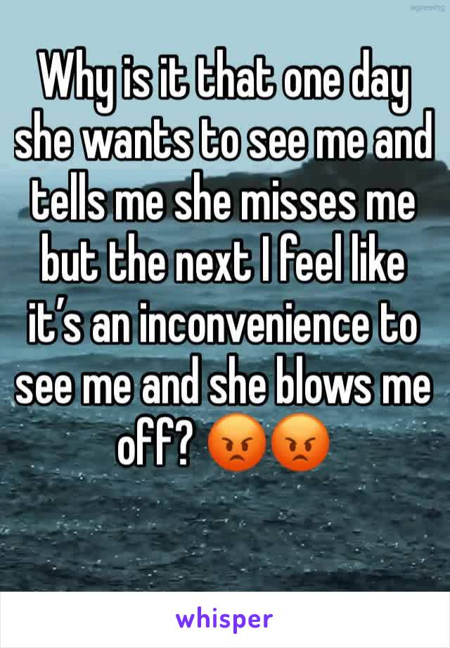 Why is it that one day she wants to see me and tells me she misses me but the next I feel like it's an inconvenience to see me and she blows me off? 😡😡