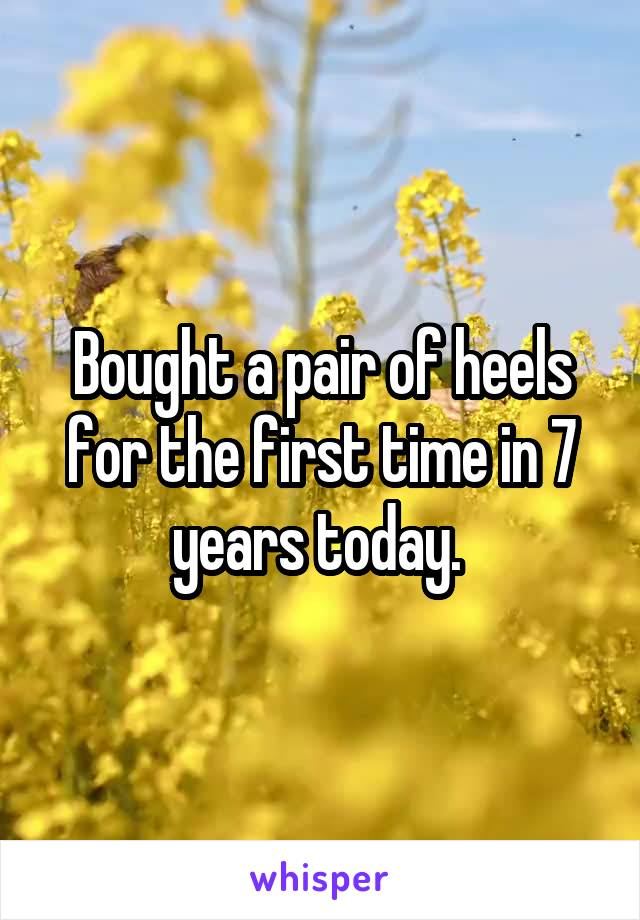 Bought a pair of heels for the first time in 7 years today.