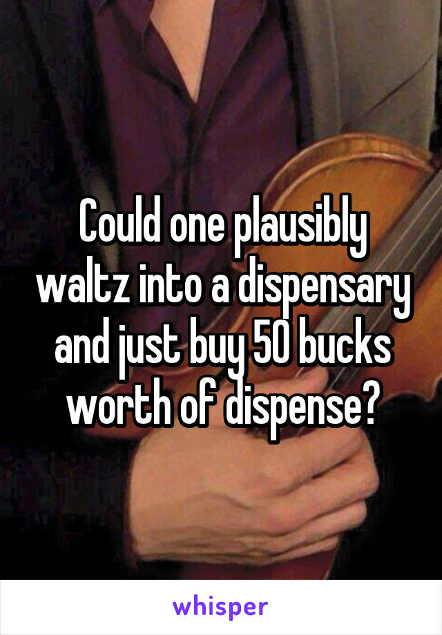 Could one plausibly waltz into a dispensary and just buy 50 bucks worth of dispense?