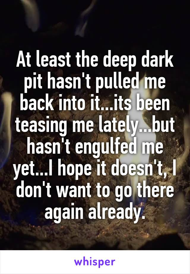 At least the deep dark pit hasn't pulled me back into it...its been teasing me lately...but hasn't engulfed me yet...I hope it doesn't, I don't want to go there again already.
