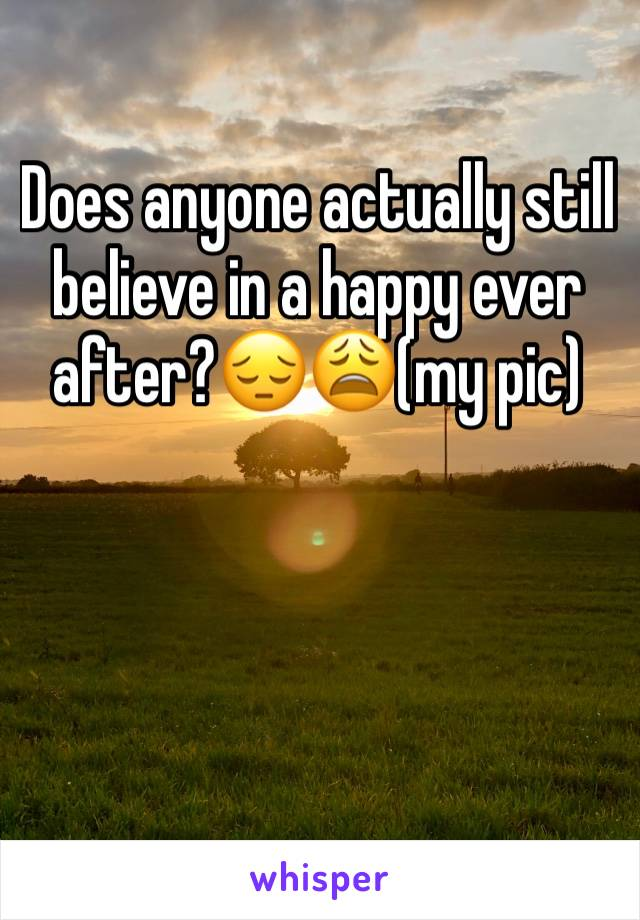 Does anyone actually still believe in a happy ever after?😔😩(my pic)