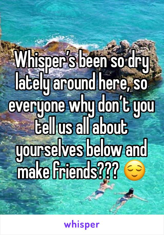 Whisper's been so dry lately around here, so everyone why don't you tell us all about yourselves below and make friends??? 😌