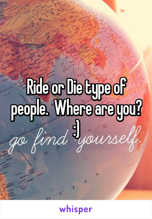 Ride or Die type of people.  Where are you? :)