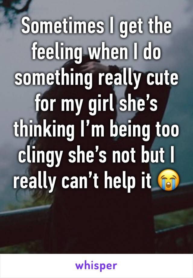 Sometimes I get the feeling when I do something really cute for my girl she's thinking I'm being too clingy she's not but I really can't help it 😭