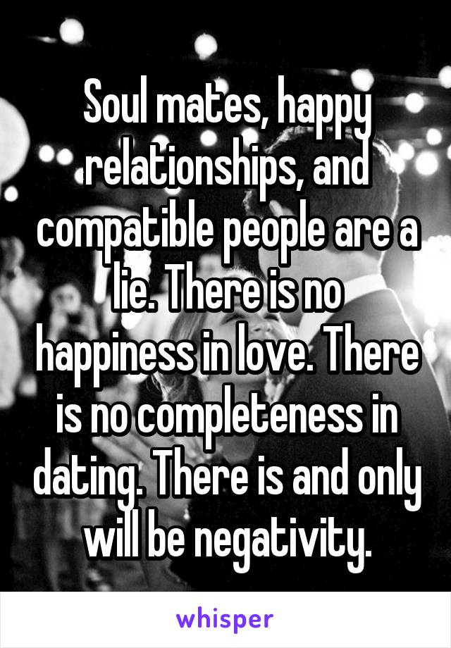 Soul mates, happy relationships, and compatible people are a lie. There is no happiness in love. There is no completeness in dating. There is and only will be negativity.