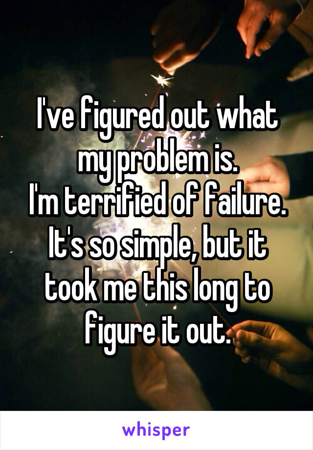 I've figured out what my problem is. I'm terrified of failure. It's so simple, but it took me this long to figure it out.