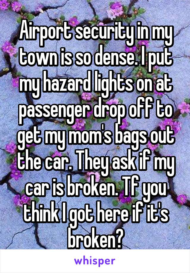 Airport security in my town is so dense. I put my hazard lights on at passenger drop off to get my mom's bags out the car. They ask if my car is broken. Tf you think I got here if it's broken?