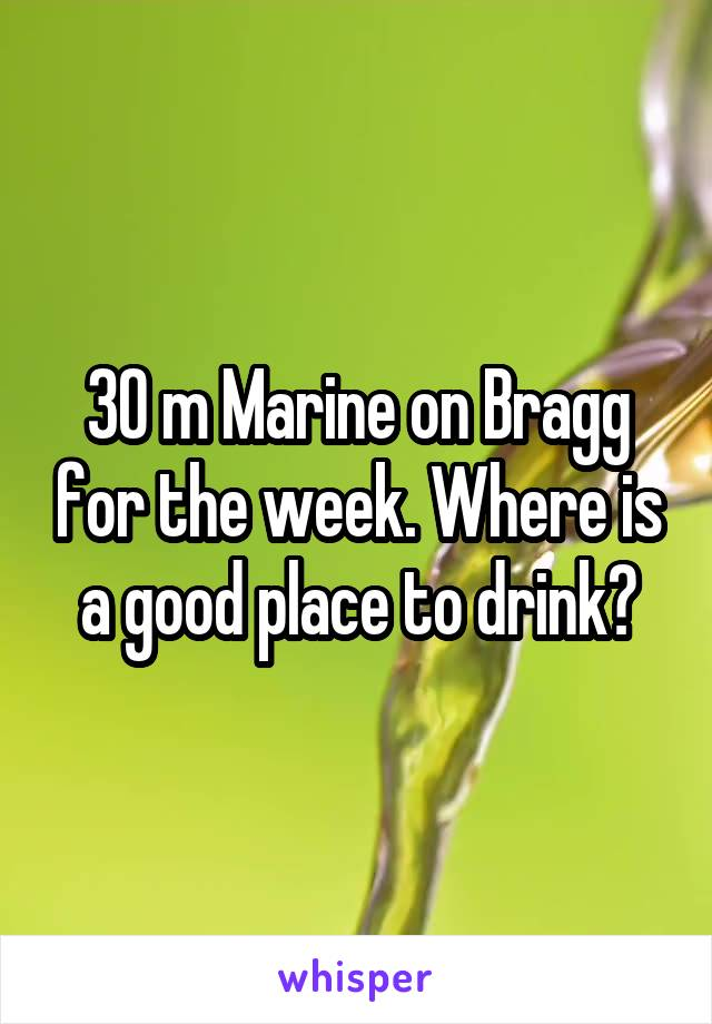 30 m Marine on Bragg for the week. Where is a good place to drink?