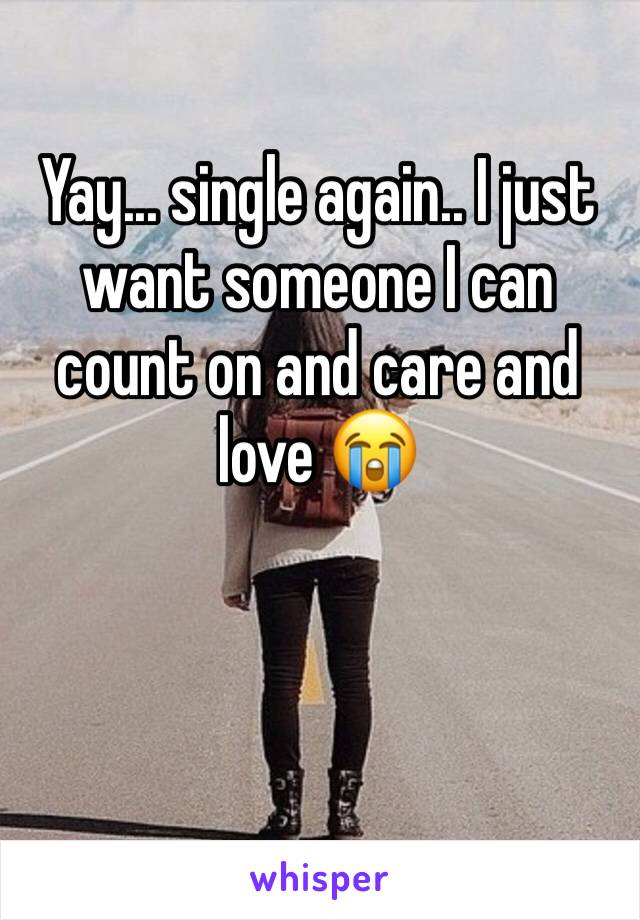Yay... single again.. I just want someone I can count on and care and love 😭