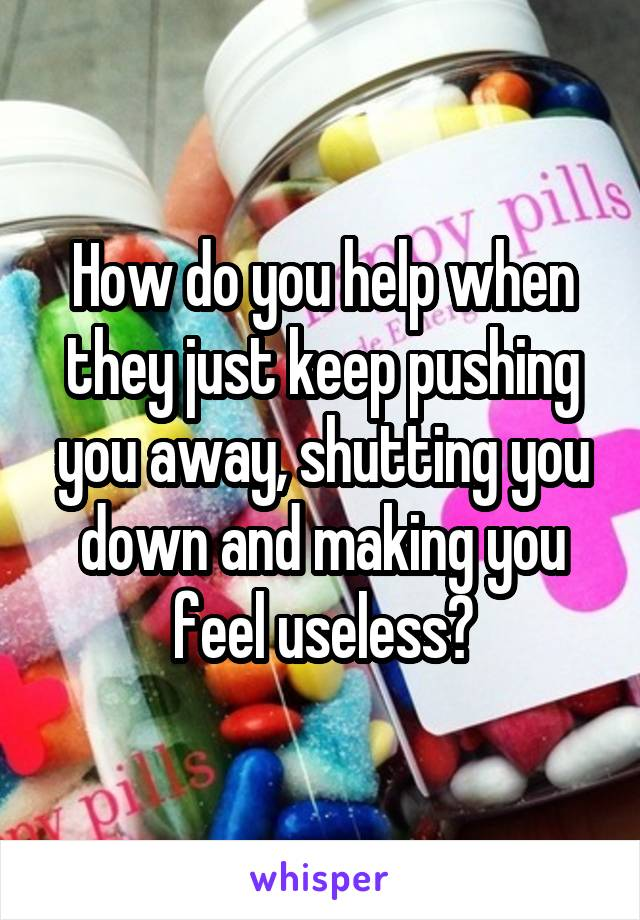 How do you help when they just keep pushing you away, shutting you down and making you feel useless?