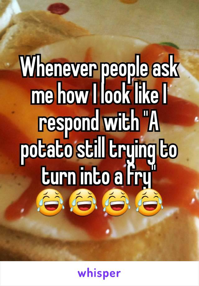 """Whenever people ask me how I look like I respond with """"A potato still trying to turn into a fry"""" 😂😂😂😂"""