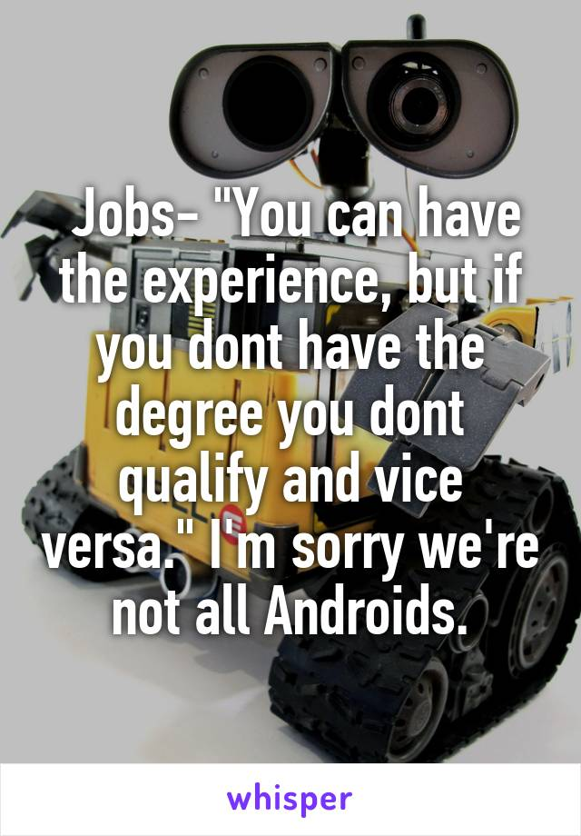 """Jobs- """"You can have the experience, but if you dont have the degree you dont qualify and vice versa."""" I'm sorry we're not all Androids."""