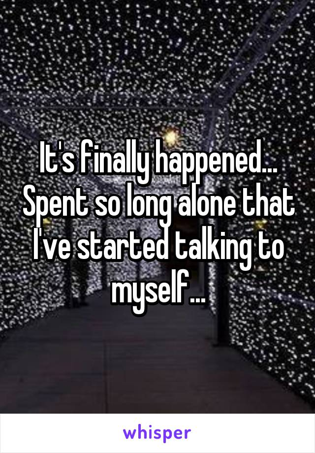 It's finally happened... Spent so long alone that I've started talking to myself...