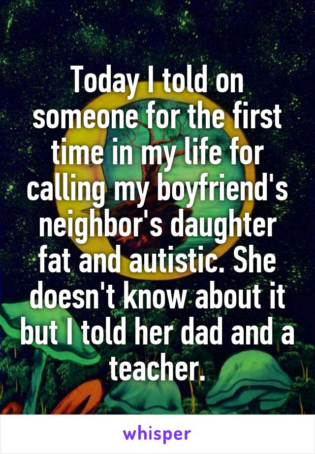 Today I told on someone for the first time in my life for calling my boyfriend's neighbor's daughter fat and autistic. She doesn't know about it but I told her dad and a teacher.