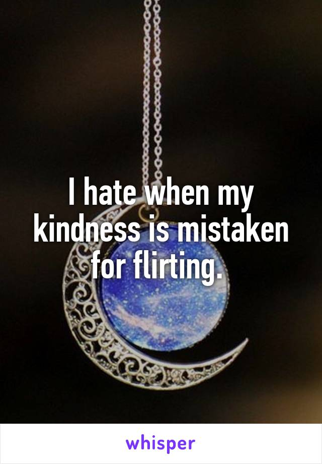 I hate when my kindness is mistaken for flirting.