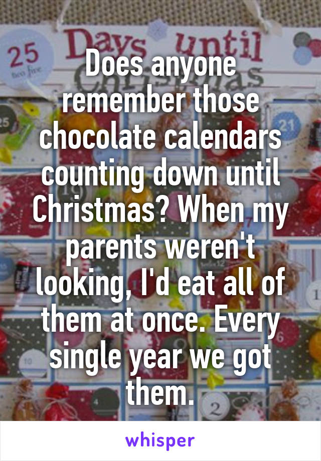 Does anyone remember those chocolate calendars counting down until Christmas? When my parents weren't looking, I'd eat all of them at once. Every single year we got them.