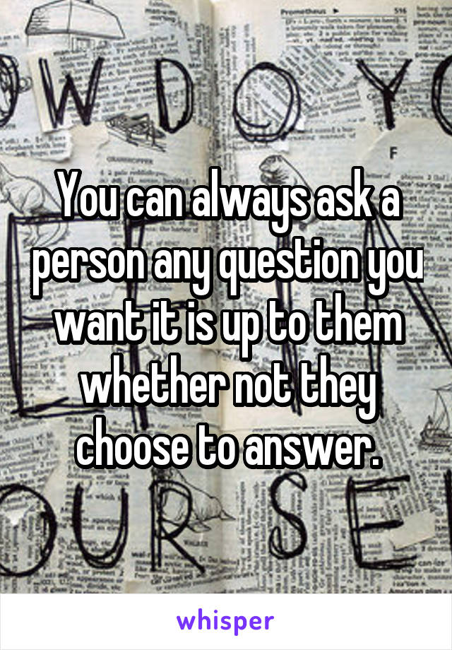 You can always ask a person any question you want it is up to them whether not they choose to answer.
