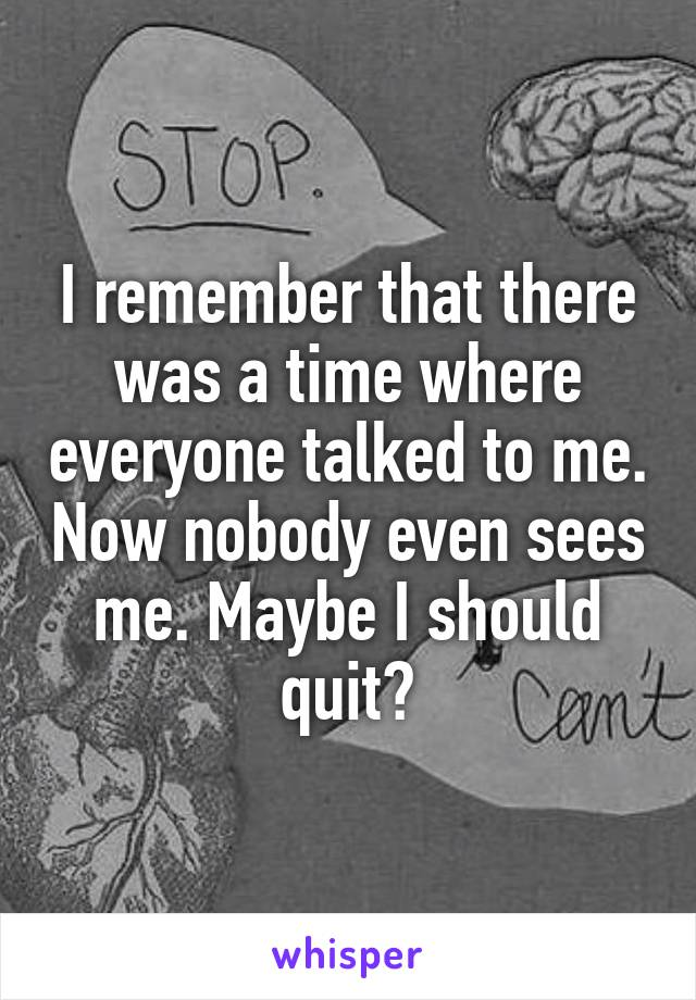 I remember that there was a time where everyone talked to me. Now nobody even sees me. Maybe I should quit?
