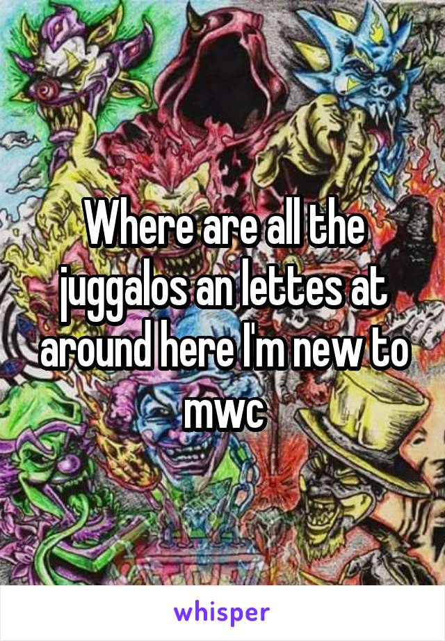 Where are all the juggalos an lettes at around here I'm new to mwc