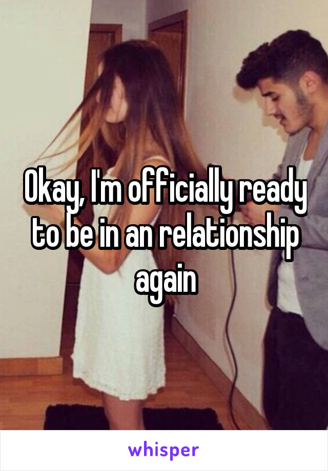 Okay, I'm officially ready to be in an relationship again