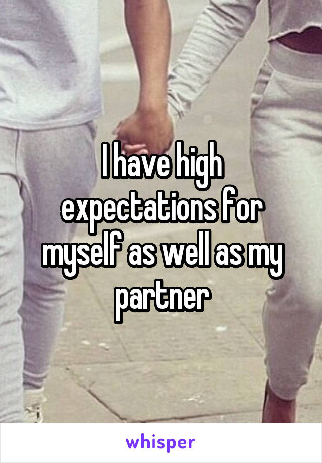 I have high expectations for myself as well as my partner