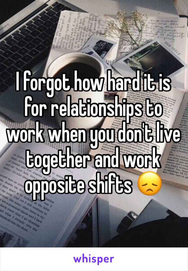I forgot how hard it is for relationships to work when you don't live together and work opposite shifts 😞