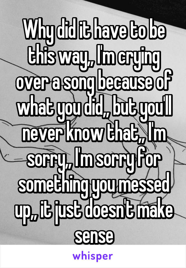 Why did it have to be this way,, I'm crying over a song because of what you did,, but you'll never know that,, I'm sorry,, I'm sorry for something you messed up,, it just doesn't make sense