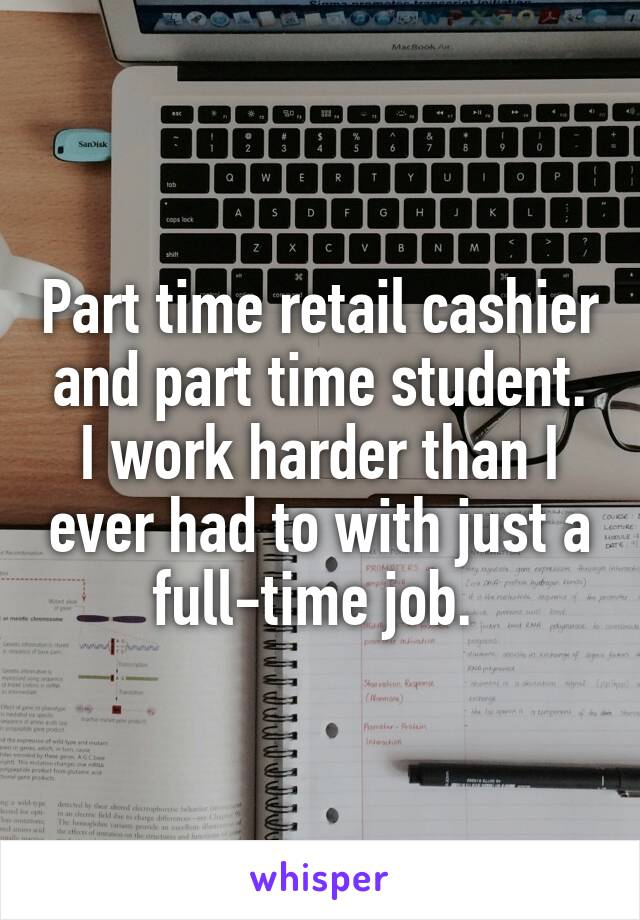 Part time retail cashier and part time student. I work harder than I ever had to with just a full-time job.