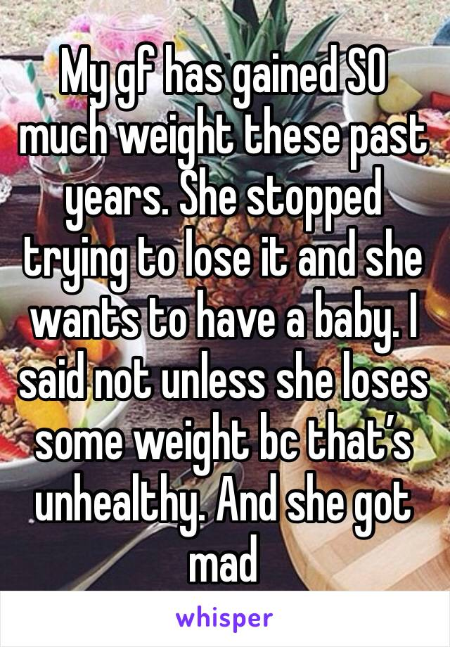 My gf has gained SO much weight these past years. She stopped trying to lose it and she wants to have a baby. I said not unless she loses some weight bc that's unhealthy. And she got mad