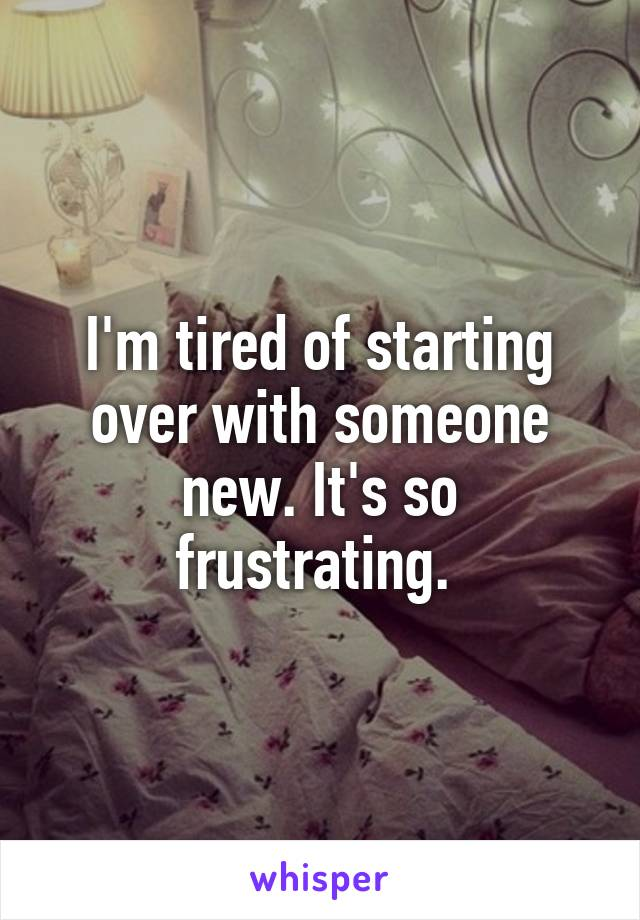 I'm tired of starting over with someone new. It's so frustrating.