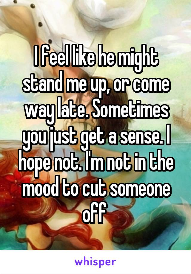 I feel like he might stand me up, or come way late. Sometimes you just get a sense. I hope not. I'm not in the mood to cut someone off