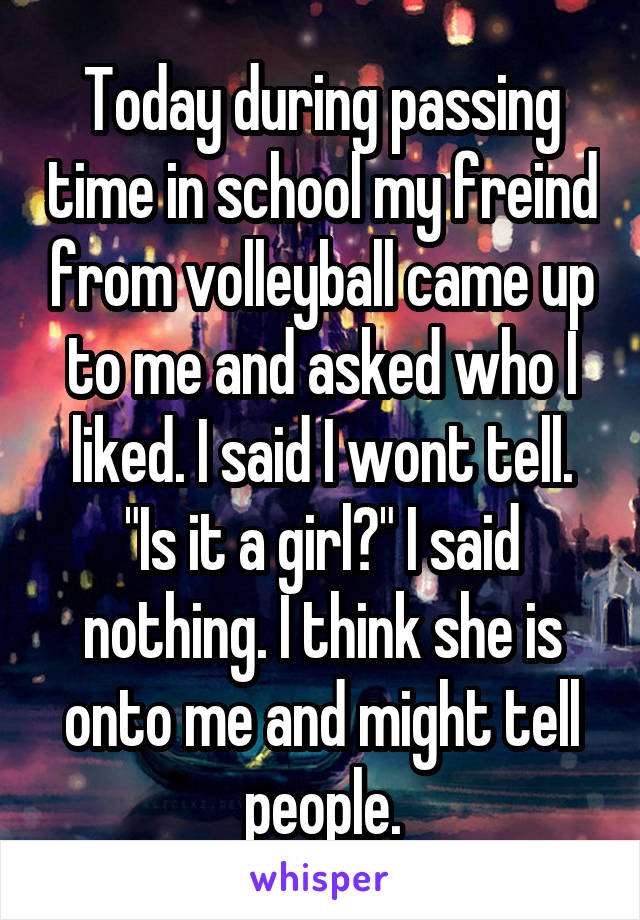"Today during passing time in school my freind from volleyball came up to me and asked who I liked. I said I wont tell. ""Is it a girl?"" I said nothing. I think she is onto me and might tell people."