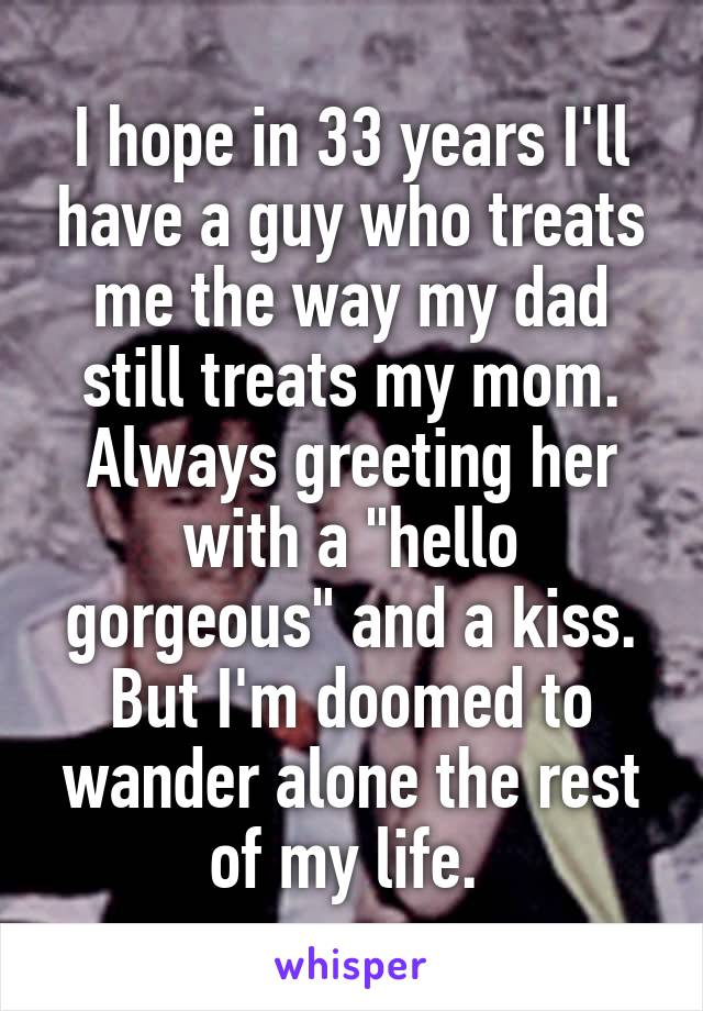 "I hope in 33 years I'll have a guy who treats me the way my dad still treats my mom. Always greeting her with a ""hello gorgeous"" and a kiss. But I'm doomed to wander alone the rest of my life."