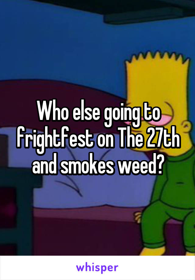 Who else going to frightfest on The 27th and smokes weed?