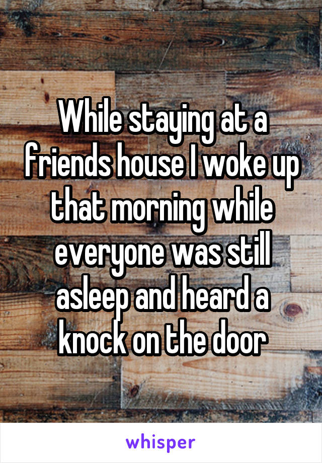 While staying at a friends house I woke up that morning while everyone was still asleep and heard a knock on the door